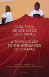 A Textile Guide to the Highlands of Chiapas: Guía Textil de los Altos de Chiapas