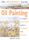 The Beginner's Guide Oil Painting: A Complete Step-By-Step Guide to Techniques and Materials