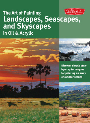 The Art of Painting Landscapes, Seascapes, and Skyscapes in Oil & Acrylic: Disover simple step-by-step techniques for painting an array of outdoor scenes.