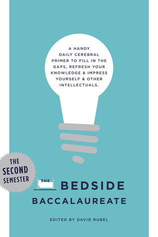 The Bedside Baccalaureate: The Second Semester: A Handy Daily Cerebral Primer to Fill in the Gaps, Refresh Your Knowledge  Impress Yourself  Other Intellectuals
