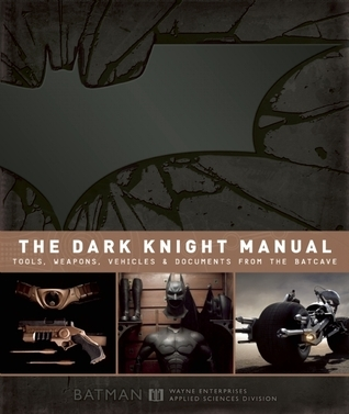 The Dark Knight Manual: Tools, Weapons, Vehicles  Documents from the Batcave