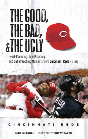 The Good, the Bad, and the Ugly Cincinnati Reds: Heart-Pounding, Jaw-Dropping, and Gut-Wrenching Moments from Cincinnati Reds History
