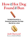 How the Hot Dog Found Its Bun: Accidental Discoveries and Unexpected Inspirations That Shape What We Eat and Drink