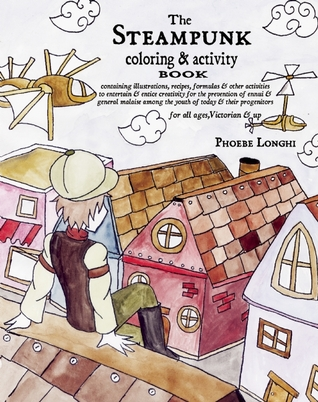 The Steampunk Coloring and Activity Book: Containing Illustrations, Recipes, Formulas & Other Activities to Entertain & Entice Creativity for the Prevention of Ennui & General Malaise Among the Youth of Today & Their Progenitors