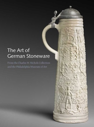 The Art of German Stoneware, 1300-1900: From the Charles W. Nichols Collection and the Philadelphia Museum of Art
