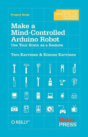 Make a Mind-Controlled Arduino Robot: Use Your Brain as a Remote por Tero Karvinen, Kimmo Karvinen