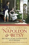 Napoleon & Betsy: Recollections of the Emperor Napoleon on St Helena