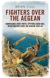 Fighters over the Aegean: Hurricanes over Crete, Spitfires over Kos, Beaufighters over the Aegean 1943 - 44