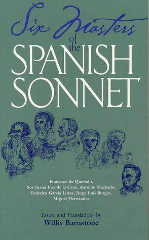 Six Masters of the Spanish Sonnet: Francisco de Quevedo, Sor Juana Ines de la Cruz, Antonio Machado, Federico Garcia Lorca, Jorge Luis Borges, Miguel Hernandez