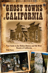 Ghost Towns of California: Your Guide to the Hidden History and Old West Haunts of California