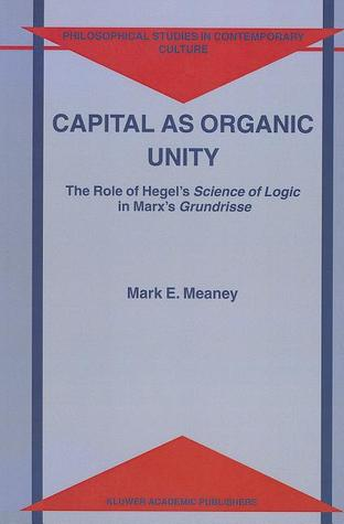 Capital as Organic Unity: The Role of Hegel's Science of Logic in Marx's Grundrisse