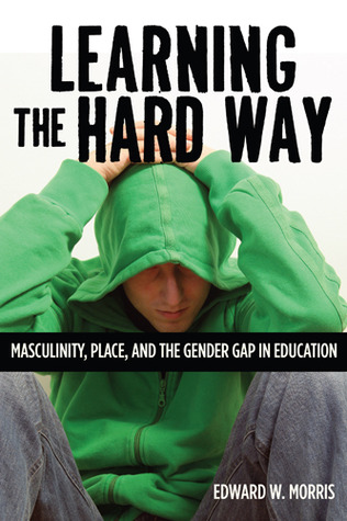 Learning the Hard Way: Masculinity, Place, and the Gender Gap in Education