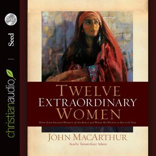 Twelve Extraordinary Women by John F. MacArthur Jr.