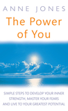 The Power Of You: Simple Steps to Develop Your Inner Strength, Master Your Fears and Live to Your Greatest Potential