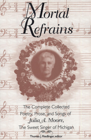 mortal-refrains-the-complete-collected-poetry-prose-and-songs-of-julia-a-moore-the-sweet-singer-of-michigan