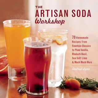 The Artisan Soda Workshop: 75 Homemade Recipes from Fountain Classics to Rhubarb Basil, Sea Salt Lime, Cold-Brew Coffee and Muc