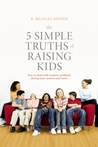 The 5 Simple Truths of Raising Kids: How to Deal with Modern Problems Facing Your Tweens and Teens