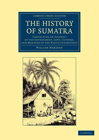 The History of Sumatra: Containing an Account of the Government, Laws, Customs, and Manners of the Native Inhabitants