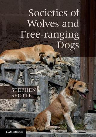 Societies of Wolves and Free-Ranging Dogs. by Stephen Spotte