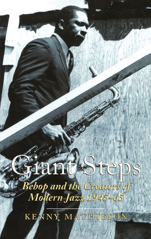 Giant Steps: Bebop and the Creators of Modern Jazz 1945 - 65