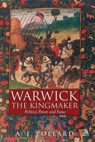 Warwick the Kingmaker: Politics, Power and Fame during the War of the Roses