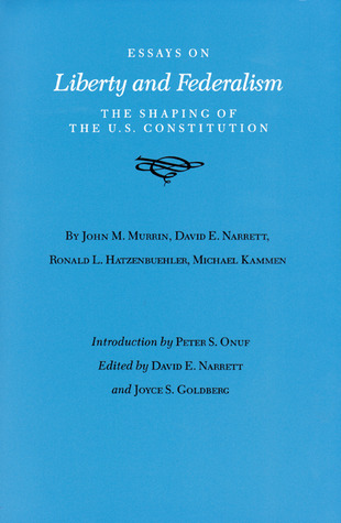 Essays on Liberty and Federalism: The Shaping of the U.S. Constitution