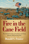 Fire in the Cane Field: The Federal Invasion of Louisiana and Texas, January 1861–January 1863