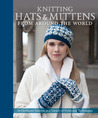 Knitting Hats & Mittens from Around the World: 34 Heirloom Patterns in a Variety of Styles and Techniques