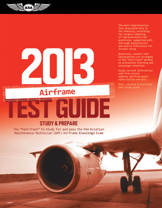 """Airframe Test Guide 2013: The """"Fast-Track"""" to Study for and Pass the FAA Aviation Maintenance Technician (AMT) Airframe Knowledge Exam"""