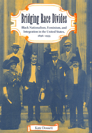 Bridging Race Divides: Black Nationalism, Feminism, and Integration in the United States, 1896-1935
