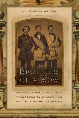 Brothers of a Vow: Secret Fraternal Orders and the Transformation of White Male Culture in Antebellum Virginia