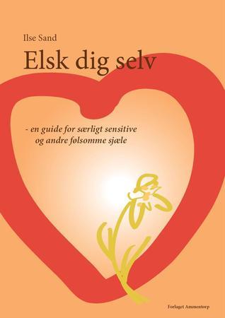 Elsk dig selv - en guide for særligt sensitive og andre følsomme sjæle by Ilse Sand