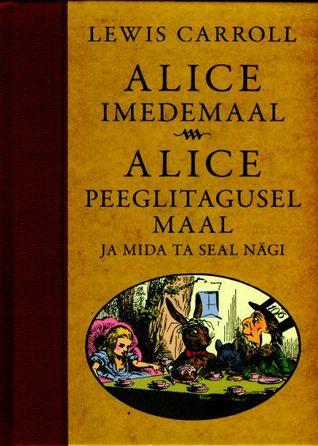 Alice imedemaal. Alice peeglitagusel maal ja mida ta seal nägi