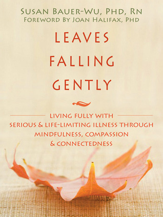 Leaves Falling Gently: Living Fully with Serious and Life-Limiting Illness through Mindfulness, Compassion, and Connectedness