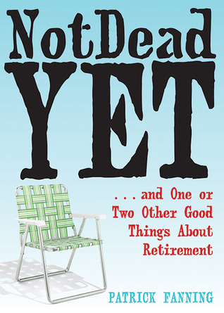 Not Dead Yet: ...and One or Two Other Good Things about Retirement