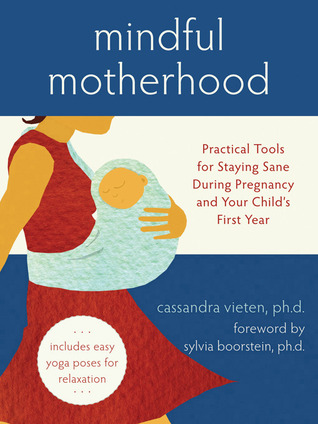 Mindful Motherhood: Practical Tools for Staying Sane During Pregnancy and Your Child's First Year