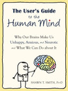 The User's Guide to the Human Mind: Why Our Brains Make Us Unhappy, Anxious, and Neurotic and What We Can Do about It