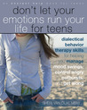 Don't Let Your Emotions Run Your Life for Teens: Dialectical Behavior Therapy Skills for Helping Teens Manage Mood Swings, Control Angry Outbursts, an