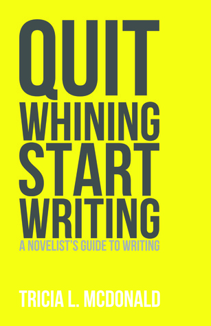 Quit Whining Start Writing: A Novelist's Guide to Writing