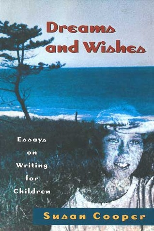 Dreams and Wishes: Essays on Writing for Children by Susan Cooper