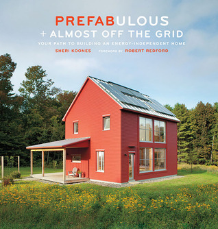 Prefabulous + Almost Off the Grid: Your Path to Building an Energy-Independent Home: Your Path to Building an Energy-Independent Home