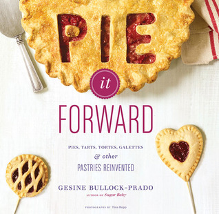 Pie It Forward: Pies, Tarts, Tortes, Galettes, and Other Pastries Reinvented
