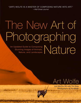 The New Art of Photographing Nature: An Updated Guide to Composing Stunning Images of Animals, Natur