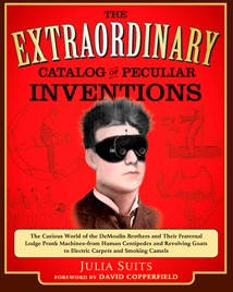 The Extraordinary Catalog of Peculiar Inventions: The Curious World of the Demoulin Brothers and their Fraternal Lodge Prank Machines - from Human Centipedes ... Goats to Electric Carpets and SmokingCamels