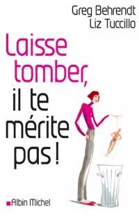 Laisse Tomber, Il Te Mérite Pas: Toute La Vérité Sur Les Hommes