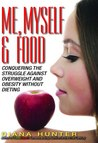 Me, Myself & Food: Conquering The Struggle Against Overweight And Obesity Without Dieting