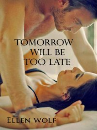 Tomorrow Will Be Too Late by Ellen Wolf