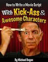 How to Write a Movie Script With Kick-Ass and Awesome Characters by Michael Rogan