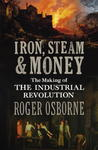 Iron, Steam & Money: The Making of the Industrial Revolution