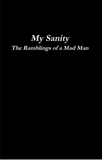 My Sanity: The Ramblings of a Mad Man
